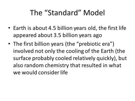 "The ""Standard"" Model Earth is about 4.5 billion years old, the first life appeared about 3.5 billion years ago The first billion years (the ""prebiotic."