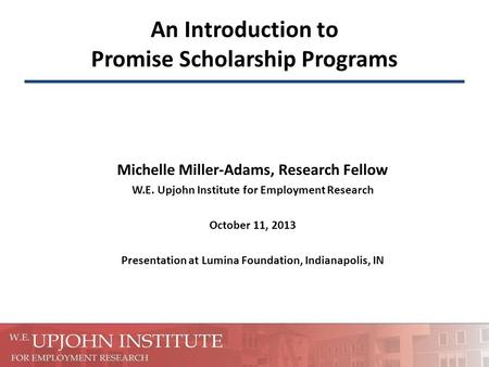 An Introduction to Promise Scholarship Programs Michelle Miller-Adams, Research Fellow W.E. Upjohn Institute for Employment Research October 11, 2013 Presentation.