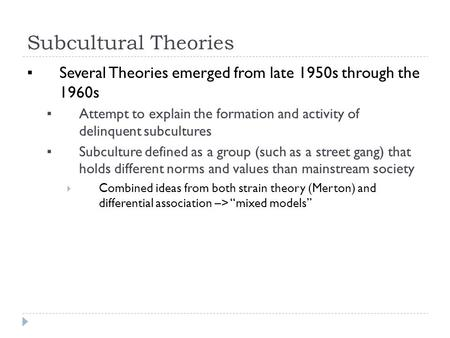Subcultural Theories ▪ Several Theories emerged from late 1950s through the 1960s ▪ Attempt to explain the formation and activity of delinquent subcultures.