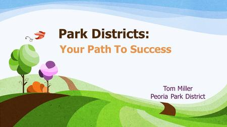 Park Districts: Your Path To Success Tom Miller Peoria Park District.