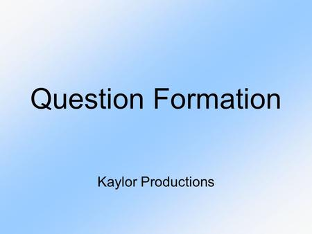 Question Formation Kaylor Productions. How do you form a question?