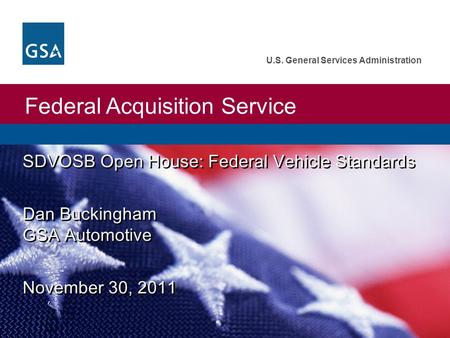Federal Acquisition Service U.S. General Services Administration SDVOSB Open House: Federal Vehicle Standards Dan Buckingham GSA Automotive November 30,