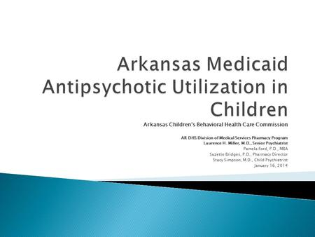 Arkansas Children's Behavioral Health Care Commission AR DHS Division of Medical Services Pharmacy Program Laurence H. Miller, M.D., Senior Psychiatrist.