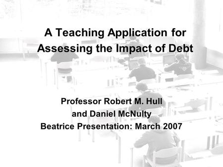 A Teaching Application for Assessing the Impact of Debt Professor Robert M. Hull and Daniel McNulty Beatrice Presentation: March 2007.