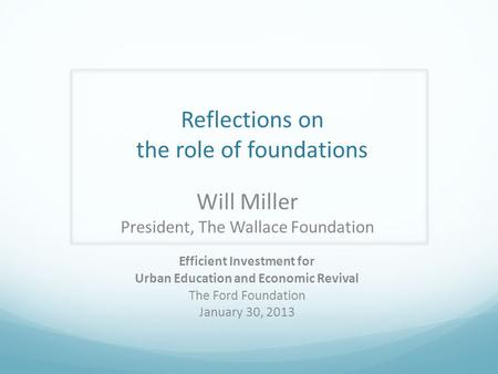 Reflections on the role of foundations Will Miller President, The Wallace Foundation Efficient Investment for Urban Education and Economic Revival The.