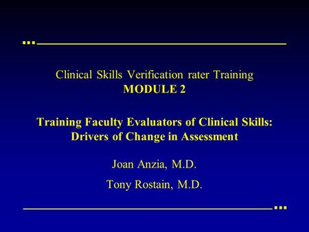 Clinical Skills Verification rater Training MODULE 2 Training Faculty Evaluators of Clinical Skills: Drivers of Change in Assessment Joan Anzia, M.D. Tony.