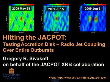 Hitting the JACPOT: Testing Accretion Disk – Radio Jet Coupling Over Entire Outbursts Gregory R. Sivakoff on behalf of the JACPOT XRB collaboration 2009.