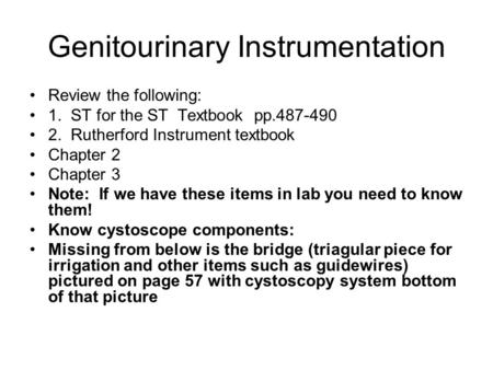 Genitourinary Instrumentation Review the following: 1. ST for the ST Textbook pp.487-490 2. Rutherford Instrument textbook Chapter 2 Chapter 3 Note: If.