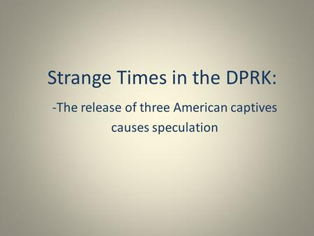 Strange Times in the DPRK: -The release of three American captives causes speculation.