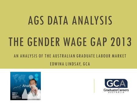 AGS DATA ANALYSIS THE GENDER WAGE GAP 2013 AN ANALYSIS OF THE AUSTRALIAN GRADUATE LABOUR MARKET EDWINA LINDSAY, GCA.