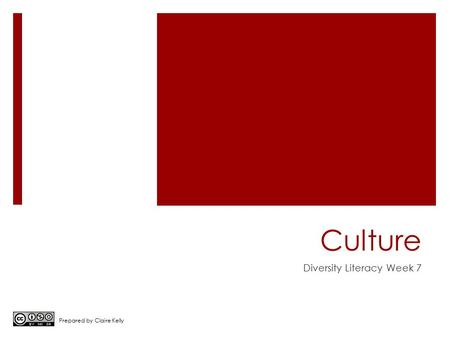 Culture Diversity Literacy Week 7 Prepared by Claire Kelly.