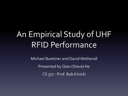 An Empirical Study of UHF RFID Performance Michael Buettner and David Wetherall Presented by Qian (Steve) He CS 577 - Prof. Bob Kinicki.
