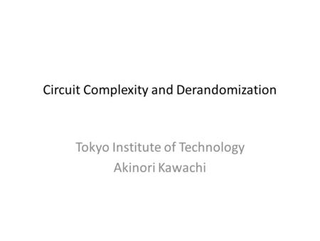 Circuit Complexity and Derandomization Tokyo Institute of Technology Akinori Kawachi.