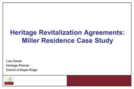 Heritage Revitalization Agreements: Miller Residence Case Study Lisa Zosiak Heritage Planner District of Maple Ridge.