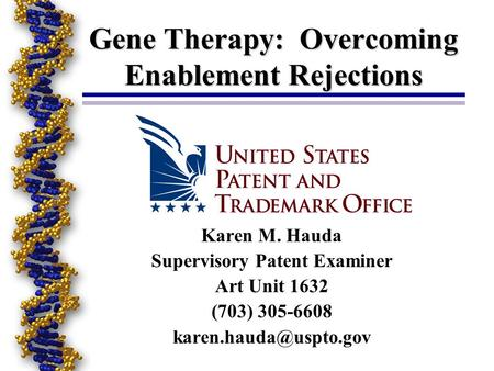 Gene Therapy: Overcoming Enablement Rejections Karen M. Hauda Supervisory Patent Examiner Art Unit 1632 (703) 305-6608