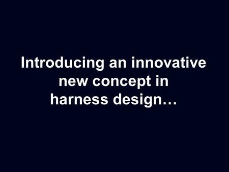 Introducing an innovative new concept in harness design…