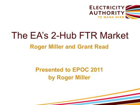 The EA's 2-Hub FTR Market Roger Miller and Grant Read Presented to EPOC 2011 by Roger Miller.