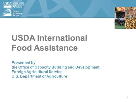 United States Department of Agriculture Foreign Agricultural Service USDA International Food Assistance Presented by: the Office of Capacity Building and.