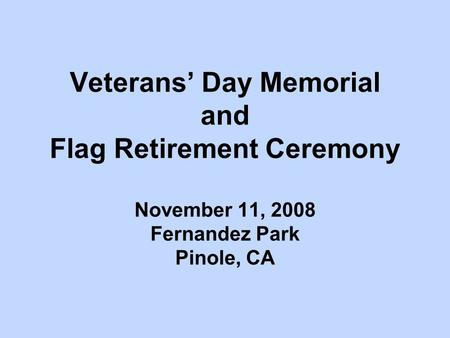 Veterans' Day Memorial and Flag Retirement Ceremony November 11, 2008 Fernandez Park Pinole, CA.