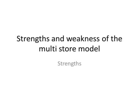 Strengths and weakness of the multi store model