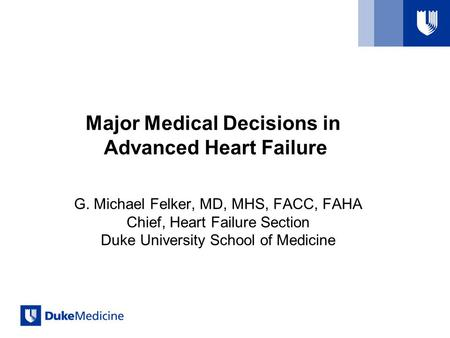 Major Medical Decisions in Advanced Heart Failure G. Michael Felker, MD, MHS, FACC, FAHA Chief, Heart Failure Section Duke University School of Medicine.