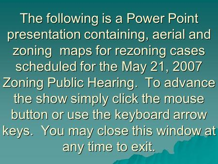 The following is a Power Point presentation containing, aerial and zoning maps for rezoning cases scheduled for the May 21, 2007 Zoning Public Hearing.