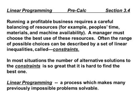 Linear Programming Pre-Calc Section 3.4 Running a profitable business requires a careful balancing of resources (for example, peoples' time, materials,