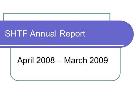 SHTF Annual Report April 2008 – March 2009. What did we do? Page 1 8 SHTF Meetings 1 Apr'08 27 May'08 21 Jul'08 24 Sep'08 24 Nov'08 Extra special meeting.