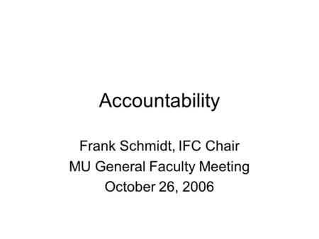 Accountability Frank Schmidt, IFC Chair MU General Faculty Meeting October 26, 2006.