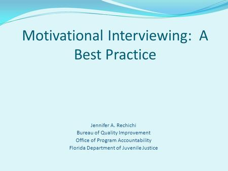 Jennifer A. Rechichi Bureau of Quality Improvement Office of Program Accountability Florida Department of Juvenile Justice Motivational Interviewing: A.