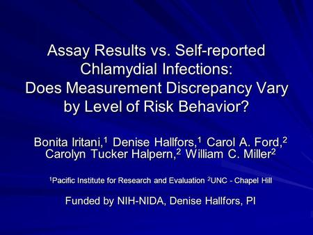Assay Results vs. Self-reported Chlamydial Infections: Does Measurement Discrepancy Vary by Level of Risk Behavior? Bonita Iritani, 1 Denise Hallfors,