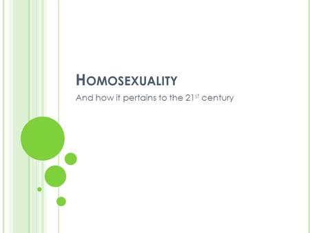 H OMOSEXUALITY And how it pertains to the 21 st century.