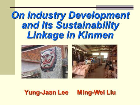 On Industry Development and Its Sustainability Linkage in Kinmen Yung-Jaan Lee Ming-Wei Liu.