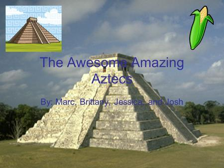The Awesome Amazing Aztecs By: Marc, Brittany, Jessica, and Josh.
