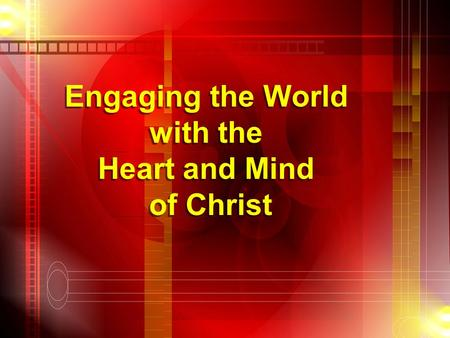 Engaging the World with the Heart and Mind of Christ Engaging the World with the Heart and Mind of Christ.