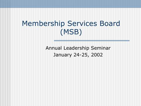 Membership Services Board (MSB) Annual Leadership Seminar January 24-25, 2002.