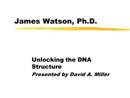 James Watson, Ph.D. Unlocking the DNA Structure Presented by David A. Miller.