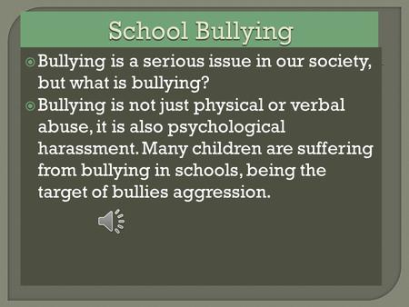  Bullying is a serious issue in our society, but what is bullying?  Bullying is not just physical or verbal abuse, it is also psychological harassment.