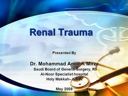 Renal Trauma Presented By Dr. Mohammad Amin K Mirza Saudi Board of General Surgery, R5 Saudi Board of General Surgery, R5 Al-Noor Specialist hospital Holy.
