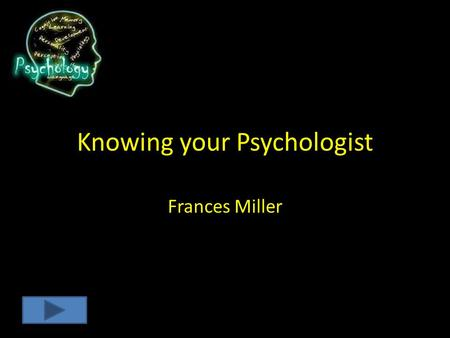 Knowing your Psychologist Frances Miller Instructions Watch the 2 Minute video on the different Psychologist and then take the proceeding Quiz. The Quiz.