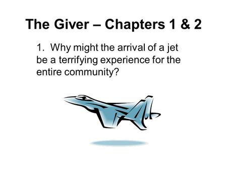 The Giver – Chapters 1 & 2 1. Why might the arrival of a jet be a terrifying experience for the entire community?