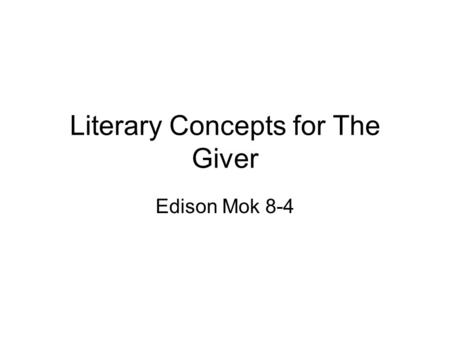 Literary Concepts for The Giver Edison Mok 8-4. Setting Up to the reader to decide Not mentioned in the book Futuristic Total manipulation of climate.