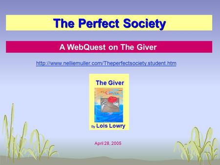 The Perfect Society A WebQuest on The Giver The Giver By Lois Lowry April 28, 2005
