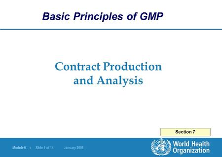 Module 6 | Slide 1 of 14 January 2006 Contract Production and Analysis Section 7 Basic Principles of GMP.