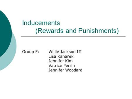 Inducements (Rewards and Punishments) Group F:Willie Jackson III Lisa Kanarek Jennifer Kim Vatrice Perrin Jennifer Woodard.