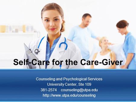 Self-Care for the Care-Giver Counseling and Psychological Services University Center, Ste 109 381-2574