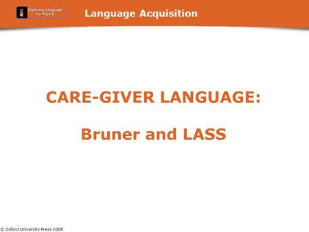 © Oxford University Press 2008 Language Acquisition CARE-GIVER LANGUAGE: Bruner and LASS.