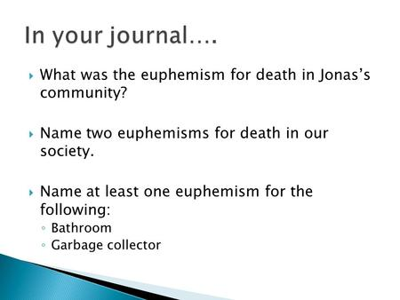 In your journal…. What was the euphemism for death in Jonas's community? Name two euphemisms for death in our society. Name at least one euphemism for.