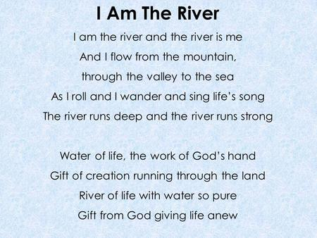 I Am The River I am the river and the river is me And I flow from the mountain, through the valley to the sea As I roll and I wander and sing life's song.