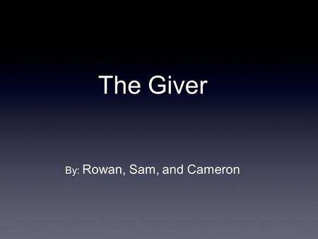 The Giver By: Rowan, Sam, and Cameron. Concept - In a world where everything is decided by the government: your children's name, your children, your job,